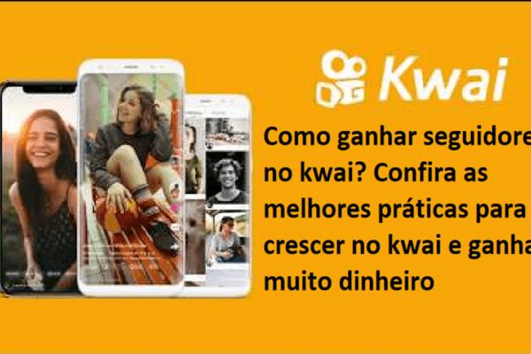 Como ganhar seguidores no kwai? Confira as melhores práticas para crescer no kwai e ganhar muito dinheiro
